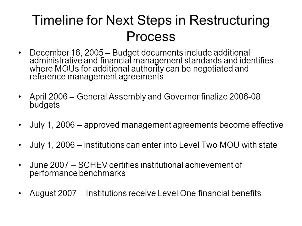 Timeline for Next Steps in Restructuring Process December 16, 2005 – Budget documents include additional administrative and financial management standards and identifies where MOUs for additional authority can be negotiated and reference management agreements April 2006 – General Assembly and Governor finalize 2006-08 budgets July 1, 2006 – approved management agreements become effective July 1, 2006 – institutions can enter into Level Two MOU with state June 2007 – SCHEV certifies institutional achievement of performance benchmarks August 2007 – Institutions receive Level One financial benefits