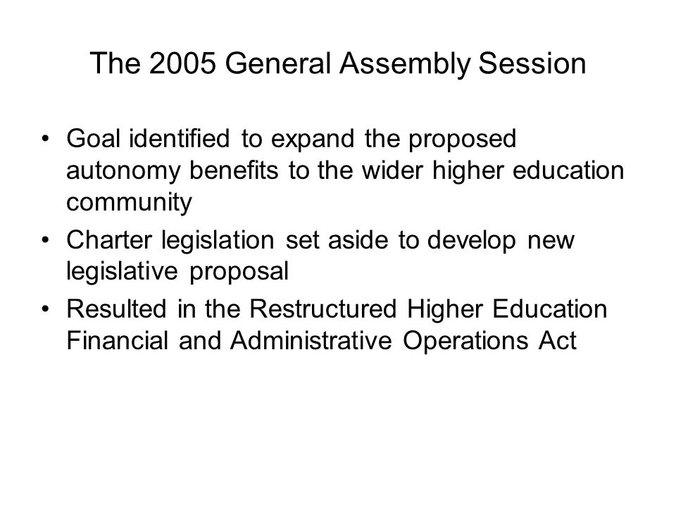 The 2005 General Assembly Session Goal identified to expand the proposed autonomy benefits to the wider higher education community Charter legislation set aside to develop new legislative proposal Resulted in the Restructured Higher Education Financial and Administrative Operations Act