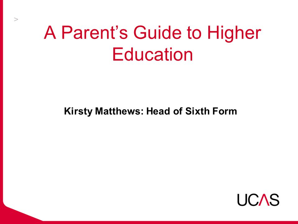 A Parent's Guide to Higher Education Kirsty Matthews: Head of Sixth Form