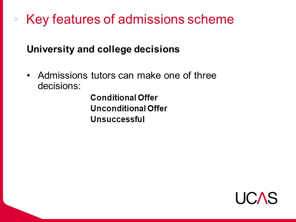 Key features of admissions scheme University and college decisions Admissions tutors can make one of three decisions: Conditional Offer Unconditional Offer Unsuccessful