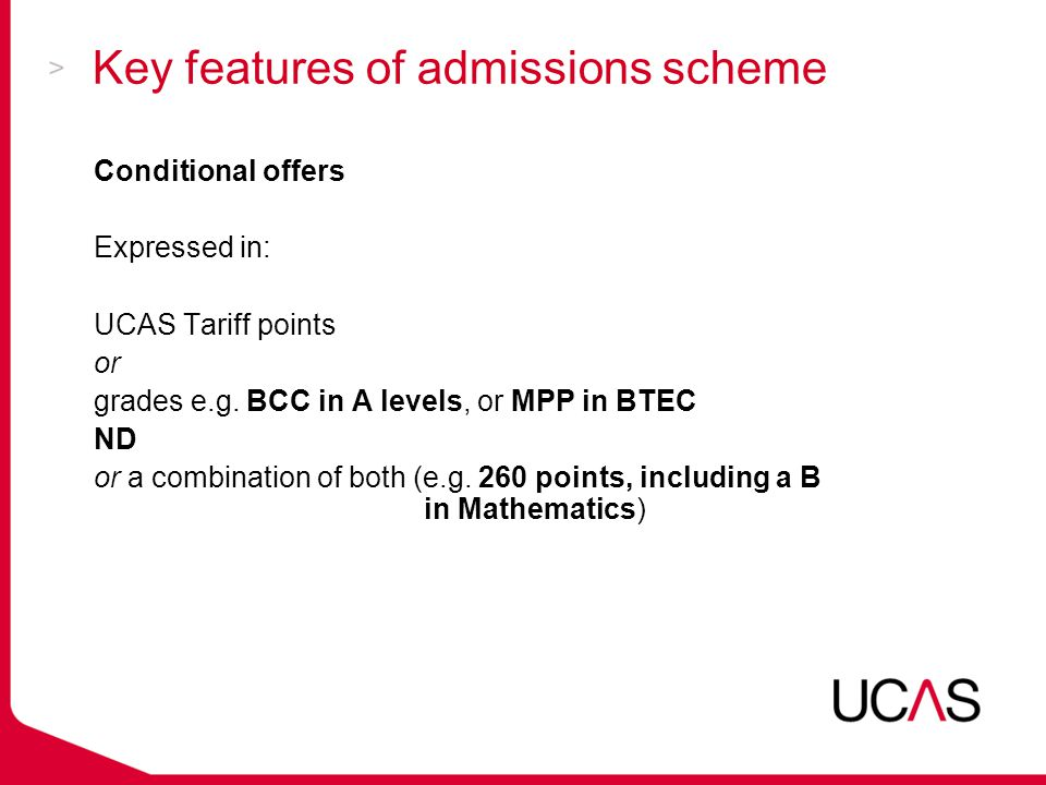 Key features of admissions scheme Conditional offers Expressed in: UCAS Tariff points or grades e.g.