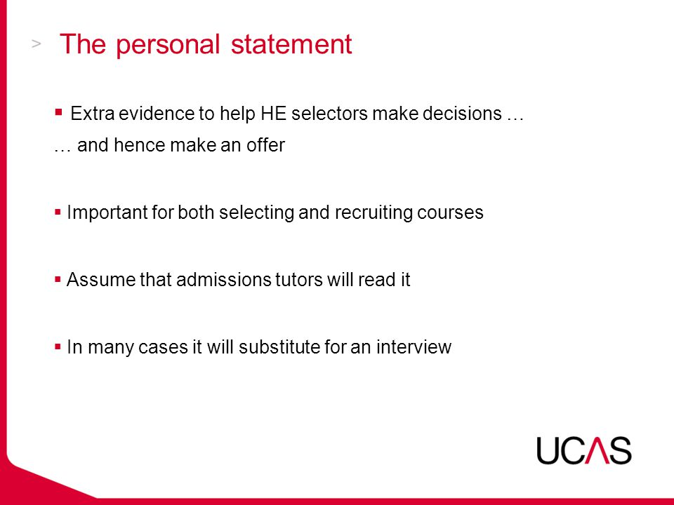 The personal statement  Extra evidence to help HE selectors make decisions … … and hence make an offer  Important for both selecting and recruiting courses  Assume that admissions tutors will read it  In many cases it will substitute for an interview