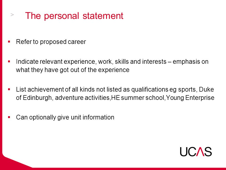 The personal statement  Refer to proposed career  Indicate relevant experience, work, skills and interests – emphasis on what they have got out of the experience  List achievement of all kinds not listed as qualifications eg sports, Duke of Edinburgh, adventure activities,HE summer school,Young Enterprise  Can optionally give unit information
