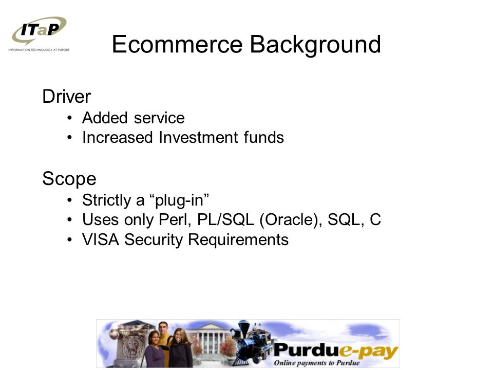 Ecommerce Background Driver Added service Increased Investment funds Scope Strictly a plug-in Uses only Perl, PL/SQL (Oracle), SQL, C VISA Security Requirements