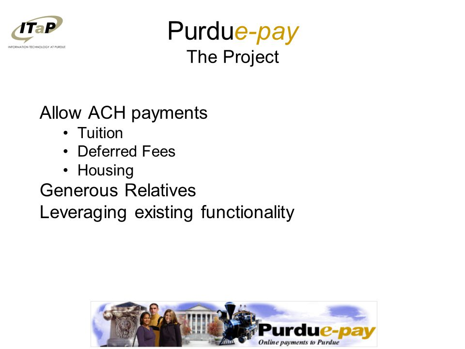 Purdue-pay The Project Allow ACH payments Tuition Deferred Fees Housing Generous Relatives Leveraging existing functionality