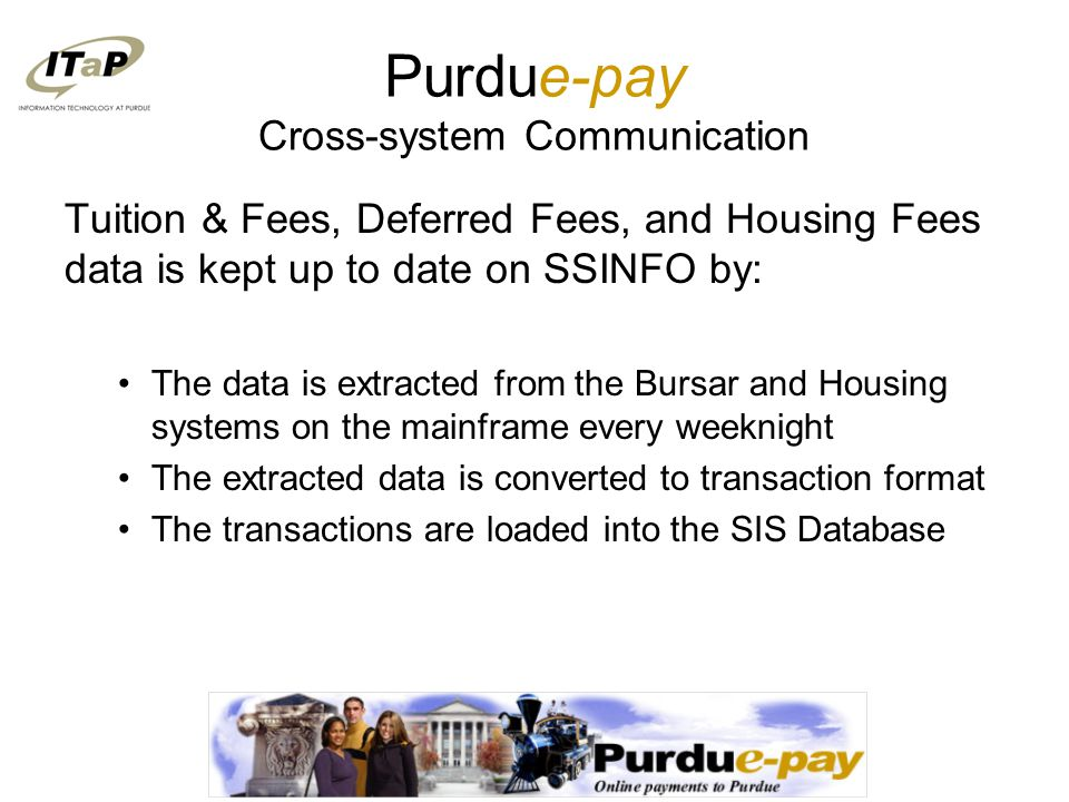 Purdue-pay Cross-system Communication Tuition & Fees, Deferred Fees, and Housing Fees data is kept up to date on SSINFO by: The data is extracted from the Bursar and Housing systems on the mainframe every weeknight The extracted data is converted to transaction format The transactions are loaded into the SIS Database