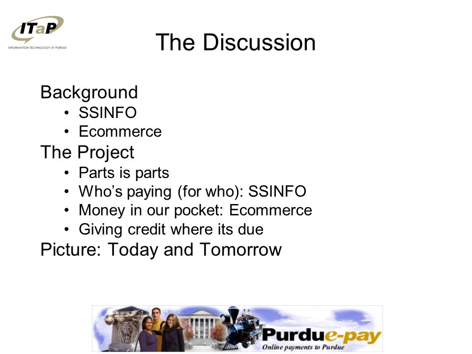The Discussion Background SSINFO Ecommerce The Project Parts is parts Who's paying (for who): SSINFO Money in our pocket: Ecommerce Giving credit where its due Picture: Today and Tomorrow