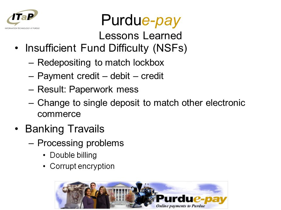 Purdue-pay Lessons Learned Insufficient Fund Difficulty (NSFs) –Redepositing to match lockbox –Payment credit – debit – credit –Result: Paperwork mess –Change to single deposit to match other electronic commerce Banking Travails –Processing problems Double billing Corrupt encryption