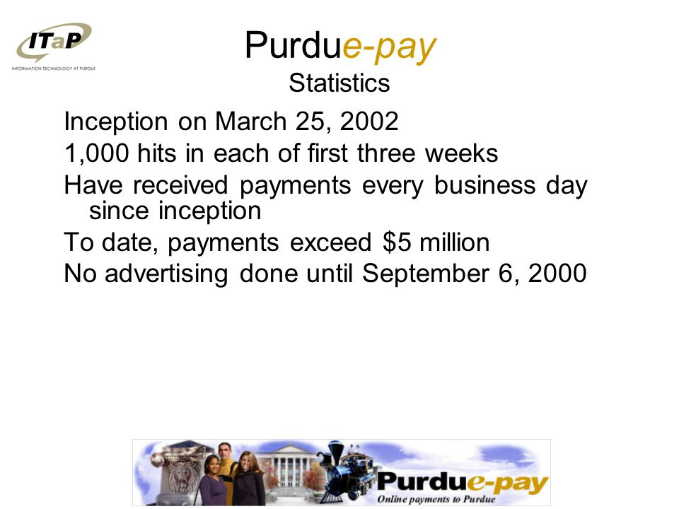 Purdue-pay Statistics Inception on March 25, 2002 1,000 hits in each of first three weeks Have received payments every business day since inception To date, payments exceed $5 million No advertising done until September 6, 2000
