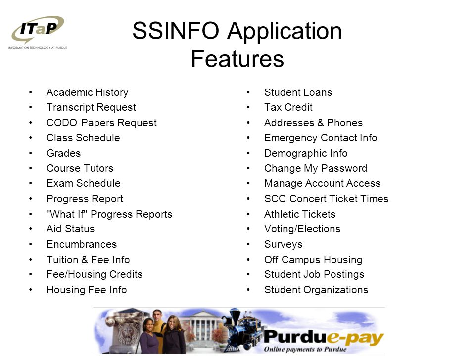 SSINFO Application Features Academic History Transcript Request CODO Papers Request Class Schedule Grades Course Tutors Exam Schedule Progress Report What If Progress Reports Aid Status Encumbrances Tuition & Fee Info Fee/Housing Credits Housing Fee Info Student Loans Tax Credit Addresses & Phones Emergency Contact Info Demographic Info Change My Password Manage Account Access SCC Concert Ticket Times Athletic Tickets Voting/Elections Surveys Off Campus Housing Student Job Postings Student Organizations