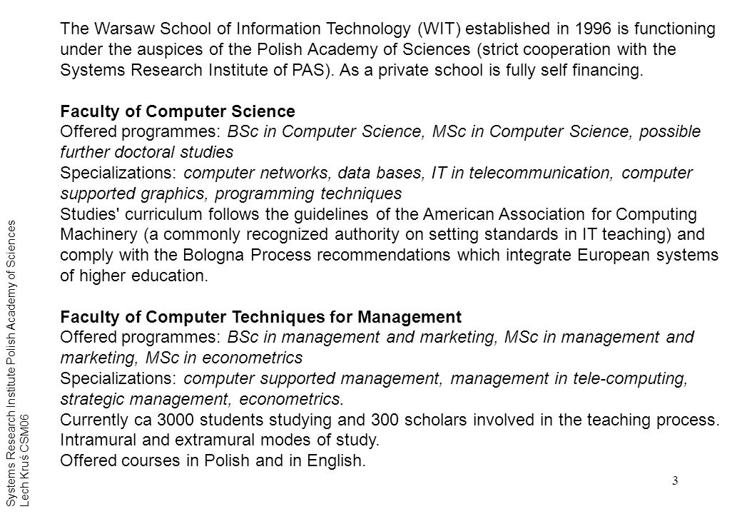 3 The Warsaw School of Information Technology (WIT) established in 1996 is functioning under the auspices of the Polish Academy of Sciences (strict cooperation with the Systems Research Institute of PAS).