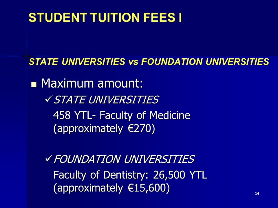 14 STUDENT TUITION FEES I STATE UNIVERSITIES vs FOUNDATION UNIVERSITIES Maximum amount: Maximum amount: STATE UNIVERSITIES STATE UNIVERSITIES 458 YTL- Faculty of Medicine (approximately €270) FOUNDATION UNIVERSITIES FOUNDATION UNIVERSITIES Faculty of Dentistry: 26,500 YTL (approximately €15,600)