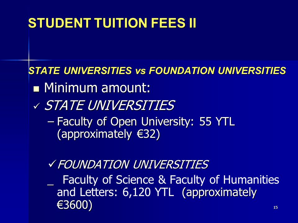 15 STUDENT TUITION FEES II STATE UNIVERSITIES vs FOUNDATION UNIVERSITIES Minimum amount: Minimum amount: STATE UNIVERSITIES STATE UNIVERSITIES –Faculty of Open University: 55 YTL (approximately €32) FOUNDATION UNIVERSITIES FOUNDATION UNIVERSITIES _ (approximately €3600) _ Faculty of Science & Faculty of Humanities and Letters: 6,120 YTL(approximately €3600)