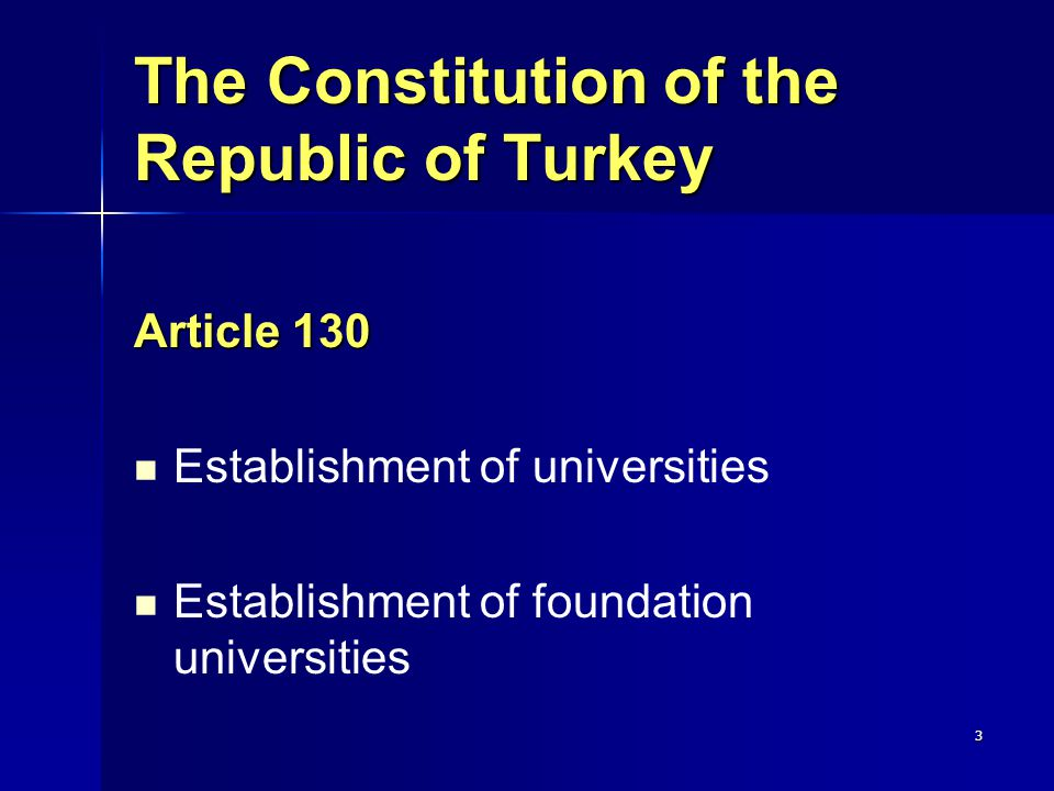 3 The Constitution of the Republic of Turkey Article 130 Establishment of universities Establishment of foundation universities