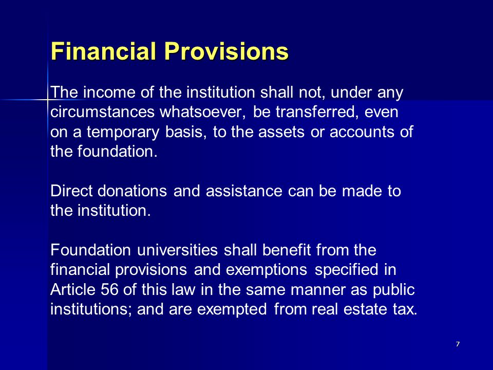 7 Financial Provisions Financial Provisions The income of the institution shall not, under any circumstances whatsoever, be transferred, even on a temporary basis, to the assets or accounts of the foundation.