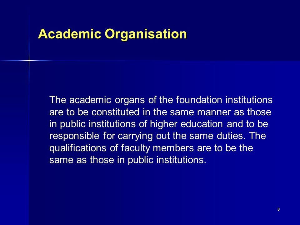 8 Academic Organisation The academic organs of the foundation institutions are to be constituted in the same manner as those in public institutions of higher education and to be responsible for carrying out the same duties.