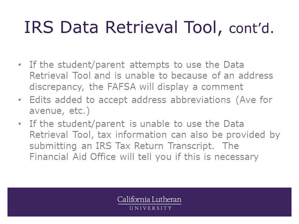 IRS Data Retrieval Tool, cont'd. If the student/parent attempts to use the Data Retrieval Tool and is unable to because of an address discrepancy, the