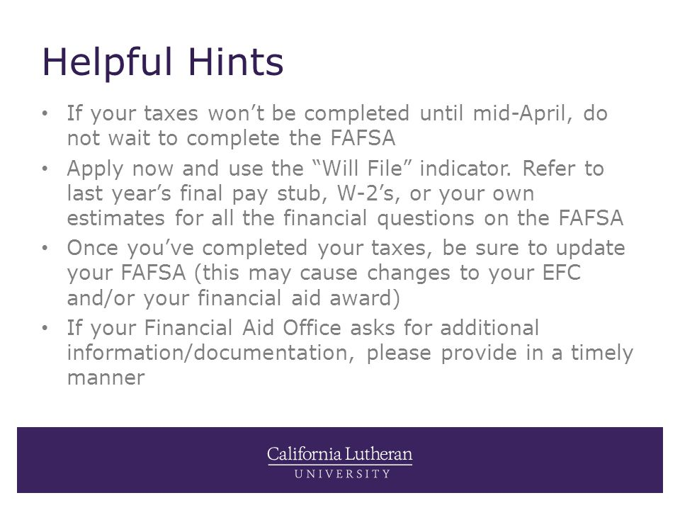 "Helpful Hints If your taxes won't be completed until mid-April, do not wait to complete the FAFSA Apply now and use the ""Will File"" indicator. Refer t"