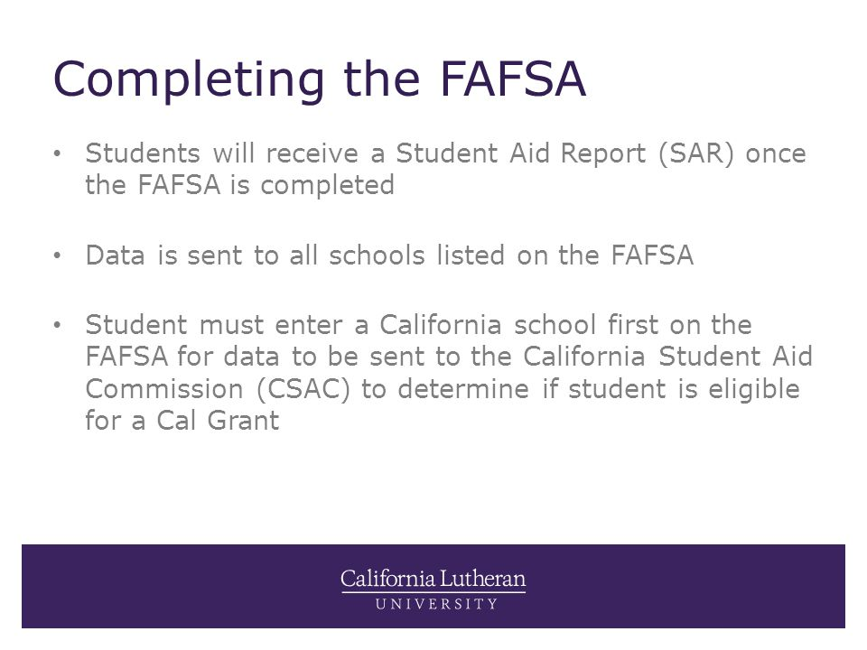 Completing the FAFSA Students will receive a Student Aid Report (SAR) once the FAFSA is completed Data is sent to all schools listed on the FAFSA Stud