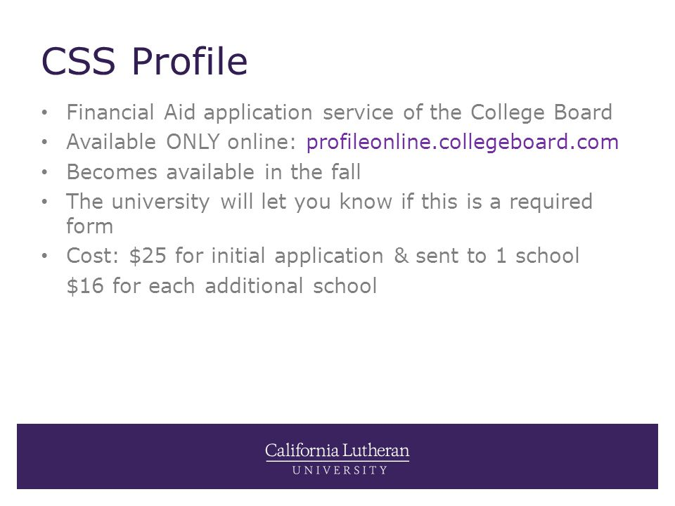 CSS Profile Financial Aid application service of the College Board Available ONLY online: profileonline.collegeboard.com Becomes available in the fall The university will let you know if this is a required form Cost: $25 for initial application & sent to 1 school $16 for each additional school
