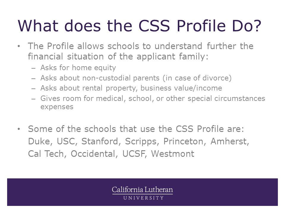 What does the CSS Profile Do? The Profile allows schools to understand further the financial situation of the applicant family: – Asks for home equity