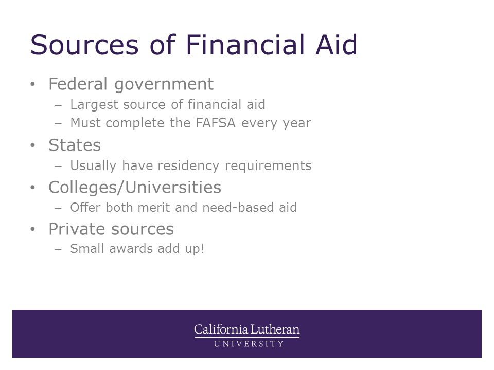 Sources of Financial Aid Federal government – Largest source of financial aid – Must complete the FAFSA every year States – Usually have residency requirements Colleges/Universities – Offer both merit and need-based aid Private sources – Small awards add up!