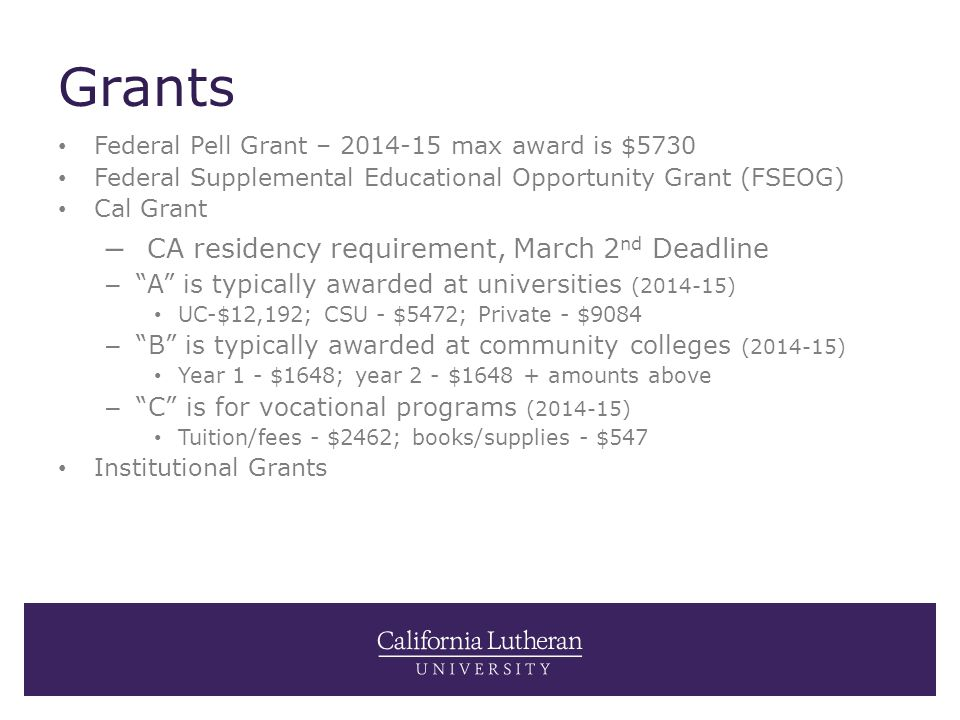 Grants Federal Pell Grant – 2014-15 max award is $5730 Federal Supplemental Educational Opportunity Grant (FSEOG) Cal Grant – CA residency requirement