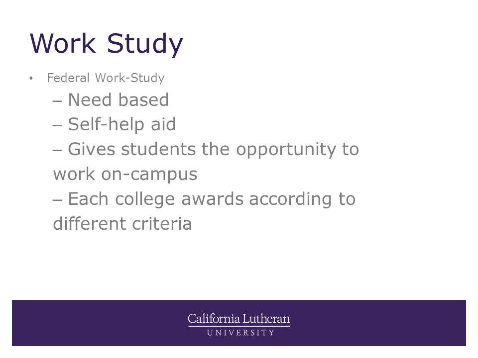 Work Study Federal Work-Study – Need based – Self-help aid – Gives students the opportunity to work on-campus – Each college awards according to diffe