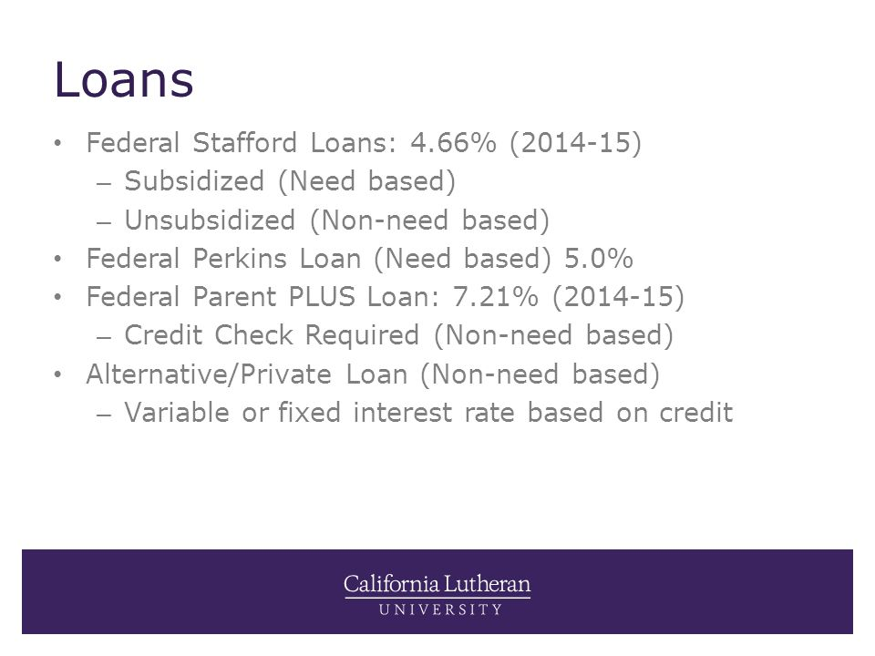 Loans Federal Stafford Loans: 4.66% (2014-15) – Subsidized (Need based) – Unsubsidized (Non-need based) Federal Perkins Loan (Need based) 5.0% Federal Parent PLUS Loan: 7.21% (2014-15) – Credit Check Required (Non-need based) Alternative/Private Loan (Non-need based) – Variable or fixed interest rate based on credit