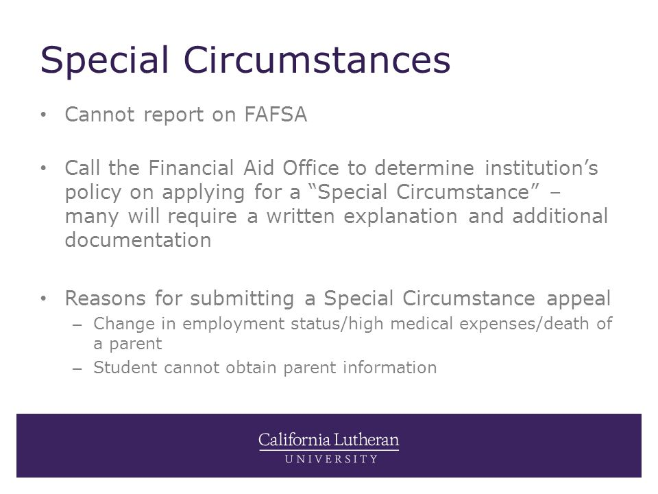 "Special Circumstances Cannot report on FAFSA Call the Financial Aid Office to determine institution's policy on applying for a ""Special Circumstance"""