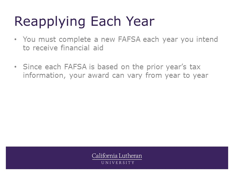 Reapplying Each Year You must complete a new FAFSA each year you intend to receive financial aid Since each FAFSA is based on the prior year's tax inf