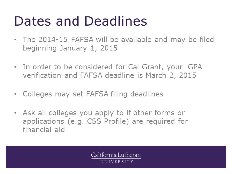 Dates and Deadlines The 2014-15 FAFSA will be available and may be filed beginning January 1, 2015 In order to be considered for Cal Grant, your GPA verification and FAFSA deadline is March 2, 2015 Colleges may set FAFSA filing deadlines Ask all colleges you apply to if other forms or applications (e.g.