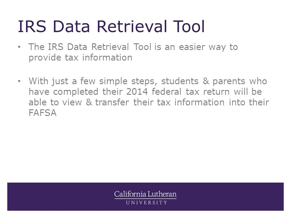 IRS Data Retrieval Tool The IRS Data Retrieval Tool is an easier way to provide tax information With just a few simple steps, students & parents who have completed their 2014 federal tax return will be able to view & transfer their tax information into their FAFSA