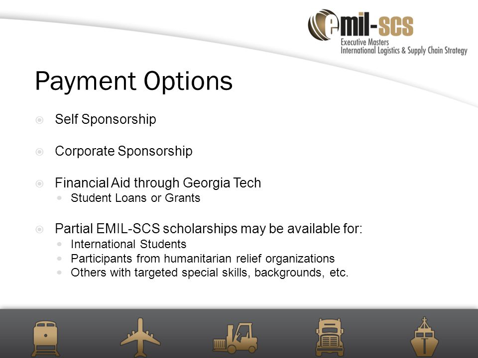 Payment Options  Self Sponsorship  Corporate Sponsorship  Financial Aid through Georgia Tech Student Loans or Grants  Partial EMIL-SCS scholarships may be available for: International Students Participants from humanitarian relief organizations Others with targeted special skills, backgrounds, etc.