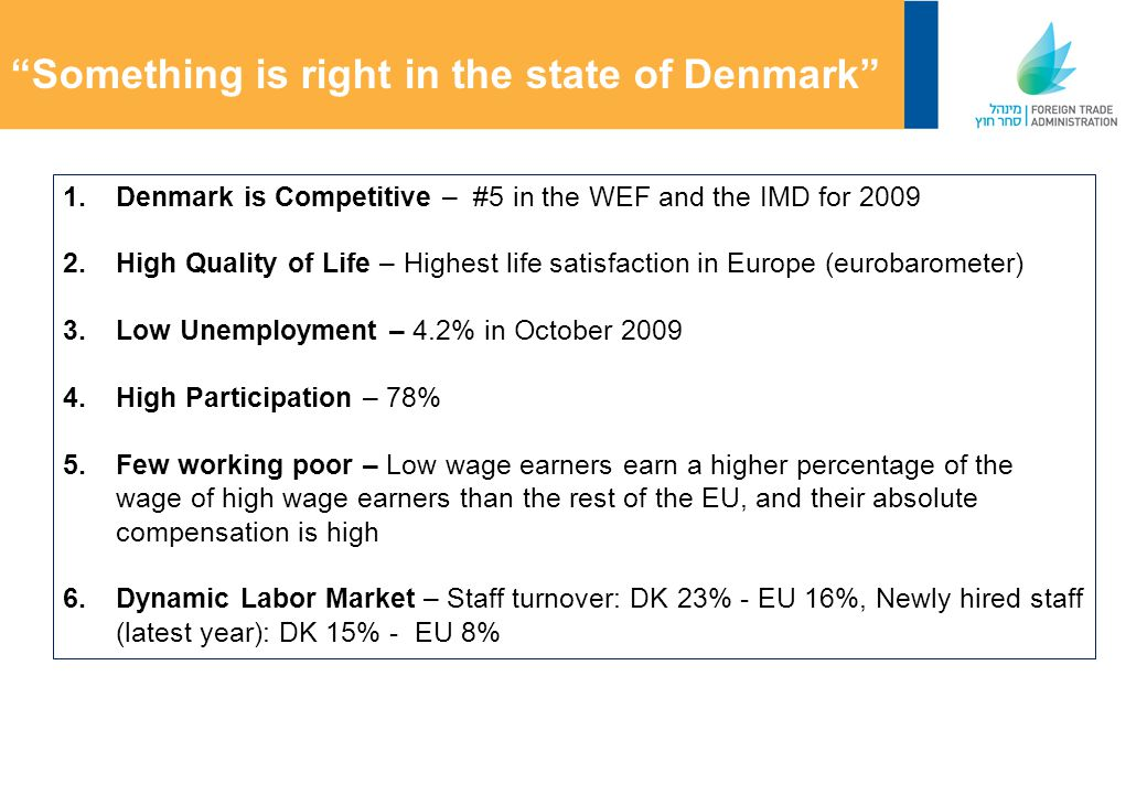 Something is right in the state of Denmark 1.Denmark is Competitive – #5 in the WEF and the IMD for 2009 2.High Quality of Life – Highest life satisfaction in Europe (eurobarometer) 3.Low Unemployment – 4.2% in October 2009 4.High Participation – 78% 5.Few working poor – Low wage earners earn a higher percentage of the wage of high wage earners than the rest of the EU, and their absolute compensation is high 6.Dynamic Labor Market – Staff turnover: DK 23% - EU 16%, Newly hired staff (latest year): DK 15% - EU 8%