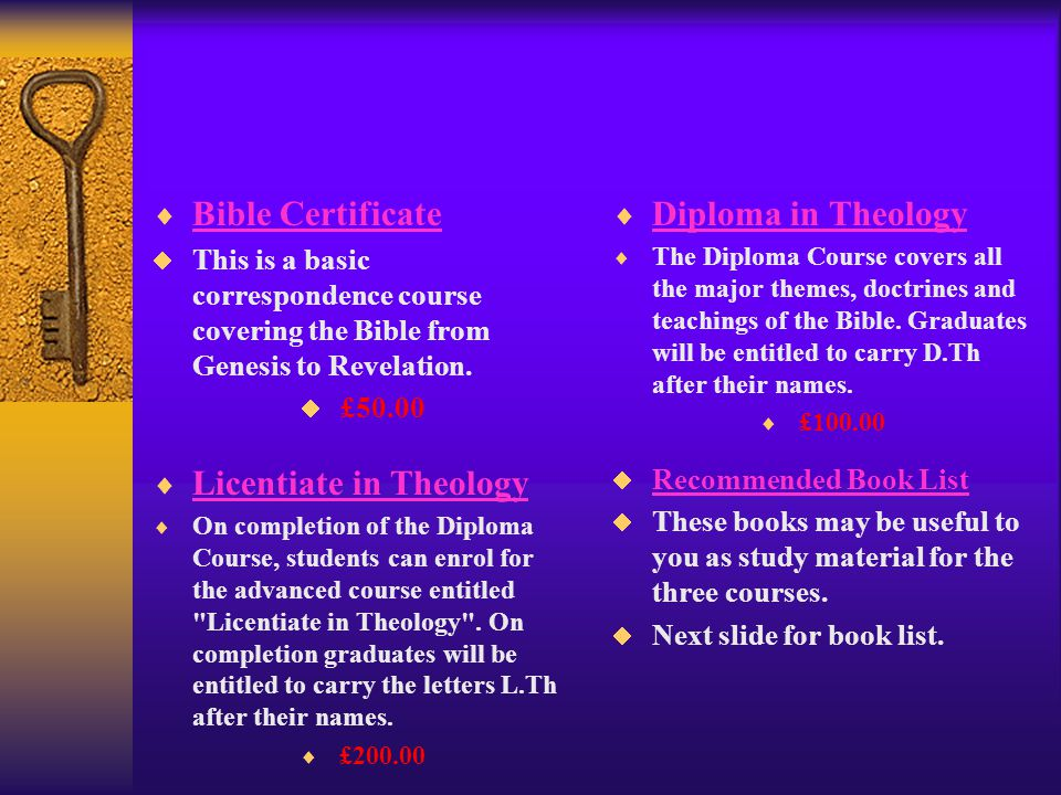  Bible Certificate Bible Certificate  This is a basic correspondence course covering the Bible from Genesis to Revelation.  £50.00  Diploma in The
