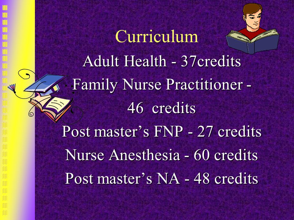 Curriculum Adult Health - 37credits Family Nurse Practitioner - 46 credits Post master's FNP - 27 credits Nurse Anesthesia - 60 credits Post master's NA - 48 credits