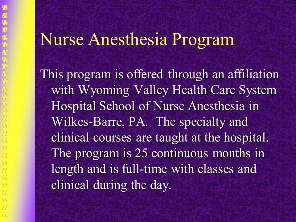 Nurse Anesthesia Program This program is offered through an affiliation with Wyoming Valley Health Care System Hospital School of Nurse Anesthesia in Wilkes-Barre, PA.