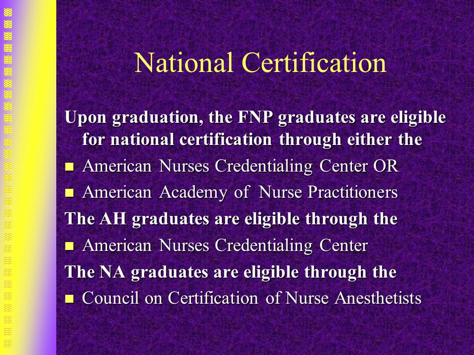 National Certification Upon graduation, the FNP graduates are eligible for national certification through either the n American Nurses Credentialing Center OR n American Academy of Nurse Practitioners The AH graduates are eligible through the n American Nurses Credentialing Center The NA graduates are eligible through the n Council on Certification of Nurse Anesthetists