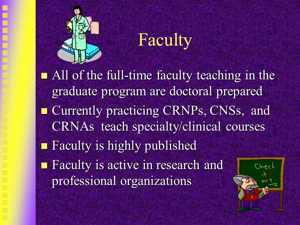 Faculty n All of the full-time faculty teaching in the graduate program are doctoral prepared n Currently practicing CRNPs, CNSs, and CRNAs teach specialty/clinical courses n Faculty is highly published n Faculty is active in research and professional organizations