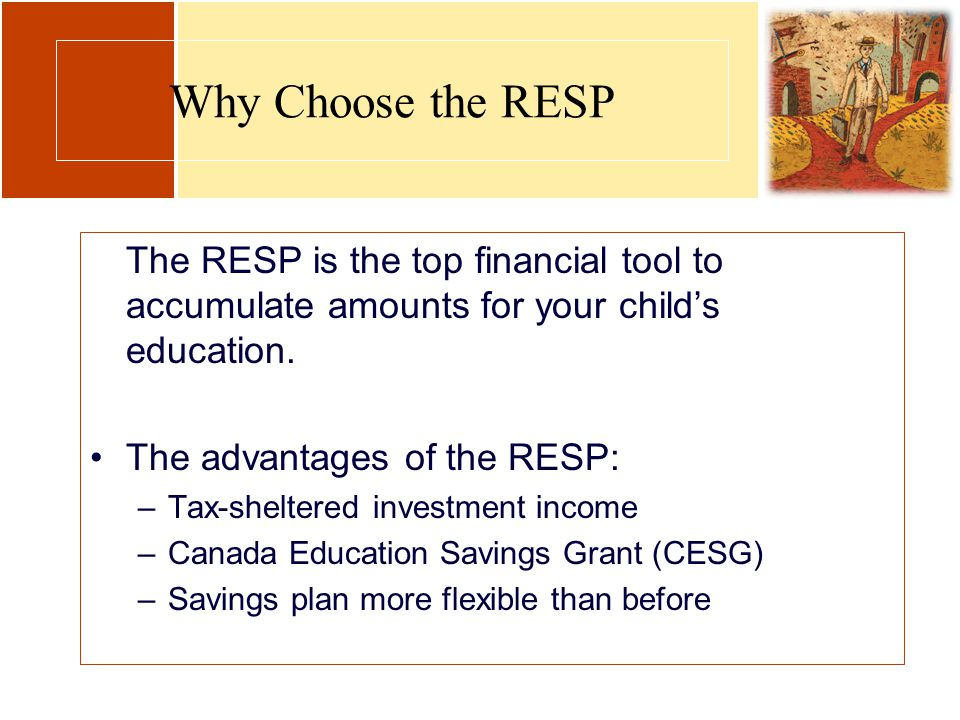 Why Choose the RESP The RESP is the top financial tool to accumulate amounts for your child's education. The advantages of the RESP: –Tax-sheltered in