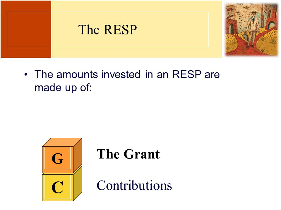 C Contributions G The Grant The RESP The amounts invested in an RESP are made up of: