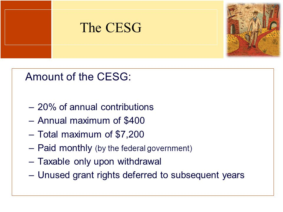 The CESG Amount of the CESG: –20% of annual contributions –Annual maximum of $400 –Total maximum of $7,200 –Paid monthly (by the federal government) –