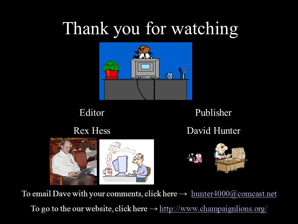 Thank you for watching Editor Rex Hess Publisher David Hunter To email Dave with your comments, click here → hunter4000@comcast.nethunter4000@comcast.net To go to the our website, click here → http://www.champaignlions.org/http://www.champaignlions.org/