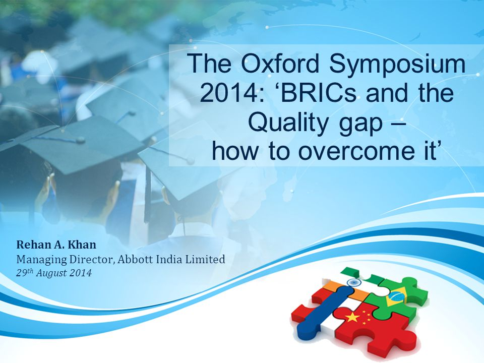 The Oxford Symposium 2014: 'BRICs and the Quality gap – how to overcome it' Rehan A.