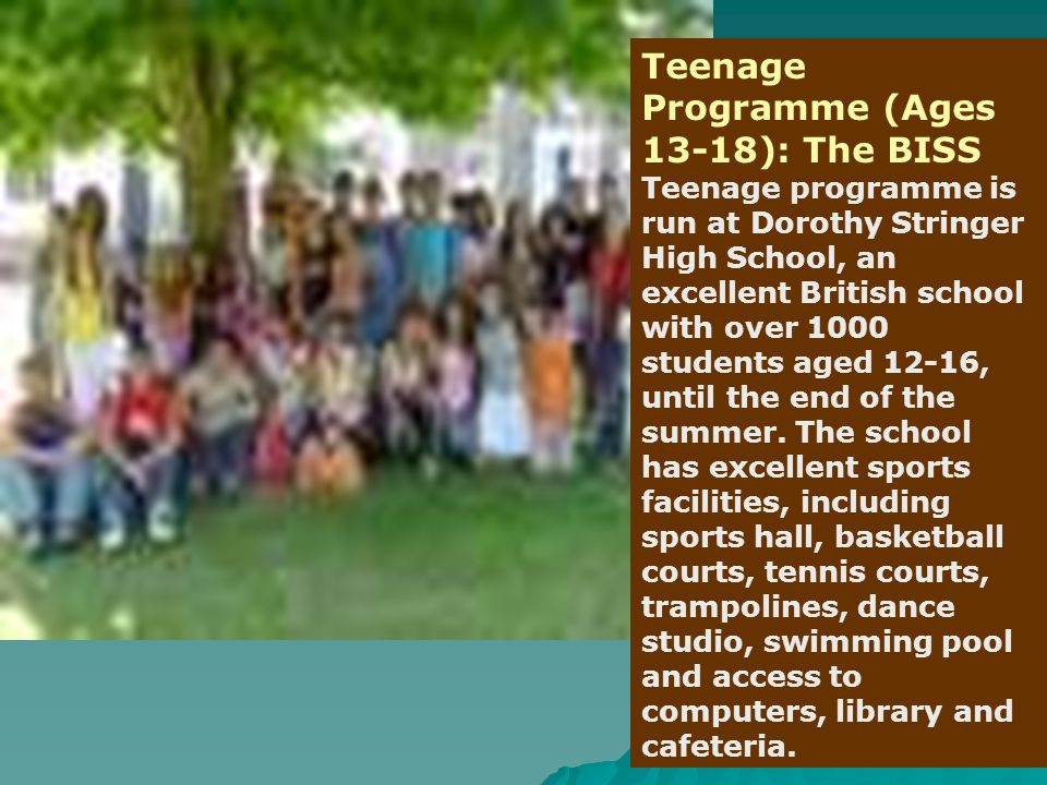 Teenage Programme (Ages 13-18): The BISS Teenage programme is run at Dorothy Stringer High School, an excellent British school with over 1000 students aged 12-16, until the end of the summer.