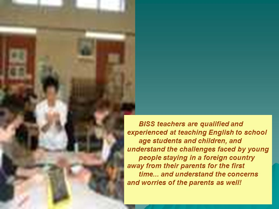 BISS teachers are qualified and experienced at teaching English to school age students and children, and understand the challenges faced by young people staying in a foreign country away from their parents for the first time...