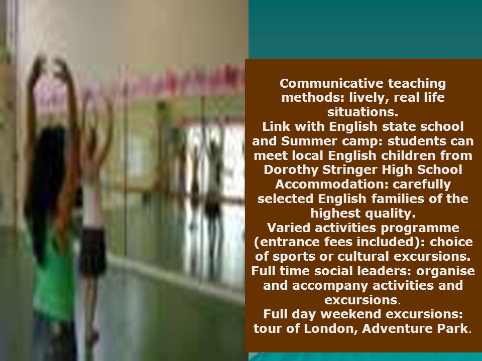 Communicative teaching methods: lively, real life situations. Link with English state school and Summer camp: students can meet local English children