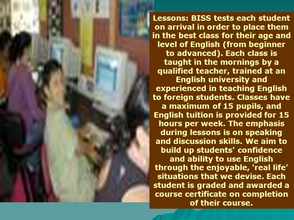 Lessons: BISS tests each student on arrival in order to place them in the best class for their age and level of English (from beginner to advanced). E