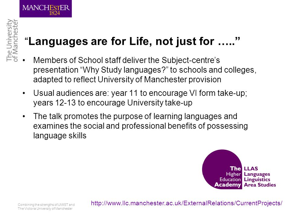 Combining the strengths of UMIST and The Victoria University of Manchester http://www.llc.manchester.ac.uk/ExternalRelations/CurrentProjects/ Languages are for Life, not just for ….. Members of School staff deliver the Subject-centre's presentation Why Study languages to schools and colleges, adapted to reflect University of Manchester provision Usual audiences are: year 11 to encourage VI form take-up; years 12-13 to encourage University take-up The talk promotes the purpose of learning languages and examines the social and professional benefits of possessing language skills